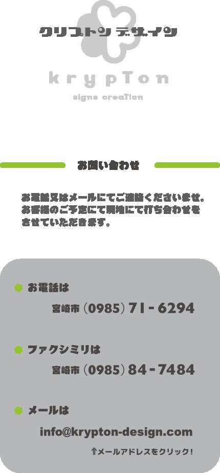 お問い合わせは、お電話又はメールにてご連絡ください。お客様のご予定にて現地にて打ち合わせを致します。電話番号は0985-71-6294です。FAX番号は0985-84-7484です。メールアドレスはinfo@krypton-design.comです。